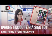 """Xem iPhone 6 phiên bản quốc tế đang có """"Giá Siêu Tốt"""" tại Di Động Việt"""