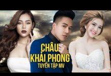 Xem MV Nhạc Trẻ Châu Khải Phong Hay Nhất 2017 – Liên Khúc Nhạc Trẻ Hay Nhất 2017 Châu Khải Phong