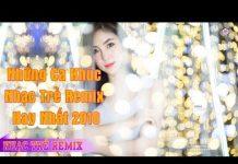 Xem Những Ca Khúc Nhạc Trẻ Remix Hay Nhất 2018 – Những Bài Hát Nonstop Việt Mix Hay Nhất 2018