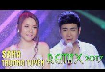 Xem Saka Trương Tuyền Remix 2017 – LK Nhạc Trẻ Remix Hay Nhất Saka Trương Tuyền 2017 – Nonstop Sến Nhảy