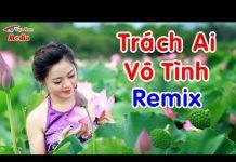 Xem Trách Ai Vô Tình Remix Hay Nhất – Liên Khúc Nhạc Trữ Tình Remix