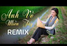 Xem Anh Về Miền Tây Remix – Liên Khúc Nhạc Trữ Tình Remix Hay – Nhạc Vàng Remix – Nhạc Sến Remix DJ