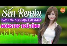 Xem Sến Remix Bass Cực MẠNH Maximum – Nonstop Nhạc Trữ Tình DJ Remix Bốc Lửa – Lk Nhạc Sống DJ