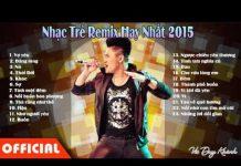 Xem Nhac Tre Remix 2015   Lk Nhạc Trẻ Hay Nhất   Nonstop Viet Mix 2015 Cuc Manh