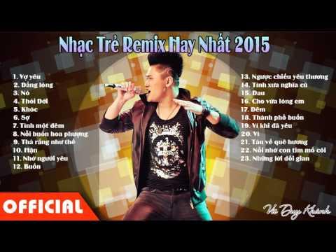 Xem Nhac Tre Remix 2015 | Lk Nhạc Trẻ Hay Nhất | Nonstop Viet Mix 2015 Cuc Manh