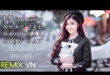 Xem Việt Mix 2018 – Liên Khúc 15 Ca Khúc Nhạc Trẻ Hay Nhất Hiện Nay | LK Nhạc Trẻ Remix Tuyển Chọn 2018