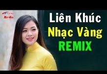 Xem Liên Khúc Nhạc Vàng Remix – Tôi Vẫn Nhớ Remix | Nonstop Bolero Remix