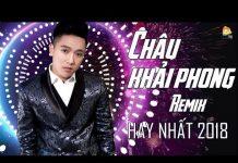 Xem Nonstop Châu Khải Phong Remix 2018 – Liên Khúc Nhạc Trẻ Remix Hay Nhất 2018