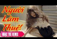 Xem Người Làm Thuê – nhac tre remix – LK Nhạc trẻ Remix Tuyển Chọn 2017    Nonstop Việt Mix 2017