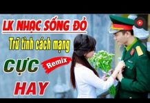 Xem Dân Ca Nhạc Đỏ Remix 2018 BẤT TỬ MỘT THỜI OANH LIỆT – Những Ca Khúc Dân Ca Quê Hương Nhạc Đỏ 2-9