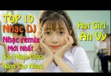 Xem nhac tre remix – top 10 bài nhạc trẻ remix hay nhất 2018 | Nonstop – Việt Mix | lK nhac remix dj HIT