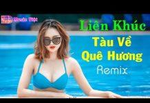 Xem Tàu Về Quê Hương Remix | Liên Khúc Nhạc Trữ Tình Quê Hương Remix