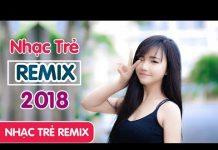 Xem Liên Khúc Nhạc Trẻ Hay Nhất Tháng 6 2018 – Nonstop Việt Mix – LK Nhạc Trẻ Remix Chọn Lọc Mới Nhất