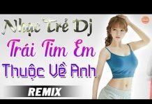 Xem Trái Tim Em Thuộc Về Anh Remix – LK Nhạc Trẻ DJ Remix Xịt Khói 2018 – Nonstop Nhạc Sống DJ