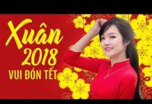 Xem Nhạc Tết 2018 Đặc Biệt Hay – Liên Khúc Nhạc Xuân Mậu Tuất, Nhạc Tết 2018