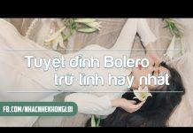 Xem Tuyệt Đỉnh Bolero Trữ Tình – Nhạc Không Lời Bolero Trữ Tình Hay Nhất – Nhạc Vàng Bất Hủ Tuyển Chọn