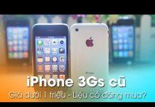 Xem iPhone 3Gs cũ dưới 1 triệu – Liệu có đáng mua?