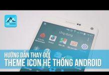 Xem Hướng dẫn thay đổi theme icon hệ thống cho mọi máy Android