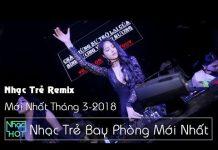 Xem Liên Khúc Nhạc Trẻ Remix Hot Tháng 3 2018 | lk nhac tre remix – nhạc trẻ mới nhất 2018
