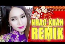 Xem Liên Khúc Nhạc Xuân Remix 2017 – Nhạc Tết Remix Chào Xuân Đinh Dậu 2017 Hay Nhất