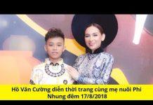 Xem Hồ Văn Cường diễn thời trang cùng mẹ nuôi Phi Nhung đêm 17/8/2018