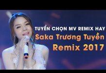 Xem Saka Trương Tuyền Remix 2017 – Nonstop Sến Nhảy – Liên Khúc Nhạc Trẻ Remix Saka Trương Tuyền 2017
