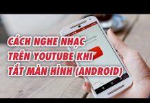 Xem Nghe nhạc trên YouTube khi tắt màn hình điện thoại Android | Điện Thoại Vui