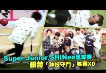 視頻 Super Junior.SHINee足球賽 銀赫「神技守門」笑翻XD