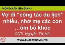 Cửa Sổ Tình Yêu: Vợ đi công tác du lịch nhiều nhớ mẹ các con ôm bố khóc – CGTL Nguyễn Thị Mùi