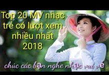 Xem top 20 MV có lượt xem nhiều nhất 2018 – Lk  nhạc trẻ hay nhất – những ca khúc nhạc trẻ hay nhất 2018
