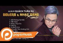 Xem Album Bolero & Nhạc Vàng Remix | Quách Tuấn Du