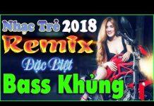 Xem LIÊN KHÚC NHỮNG CA KHÚC NHẠC TRẺ MỚI HAY NHẤT 2018 – ALBUM NHẠC TRẺ REMIX ĐẶC BIỆT – BASS CỰC KHỦNG