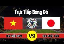 Xem Trực Tiếp U23 Việt Nam – U23 Nhật Bản – Đăng Ký Kênh Xem Trực Tiếp Bóng Đá Hôm Nay
