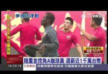 視頻 中國築足球夢 砸重金挖角A咖球員|三立新聞台