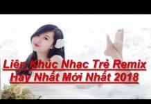 Xem Lliên Khúc Nhạc Trẻ Remix Hay Nhất Mới Nhất 2018