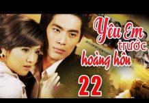Xem Phim Bộ Hay Nhất – Yêu Em Trước Hoàng Hôn – Tập 22 ( Thuyết Minh ) Phim Tình Cảm Hay Nhất 2018