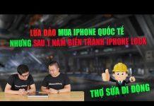 Xem Thợ sửa di động 105: Lừa đảo mua iPhone quốc tế biến thành iPhone Lock sau 1 năm