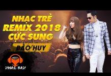 Xem Nhạc Trẻ Remix 2018 Cực Sung Bật Tung Nóc Nhà | Bảo Huy