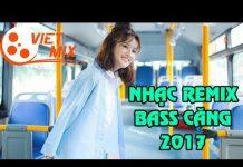 Xem Nhac Tre Remix Mới Nhất 2017 – Nonstop – Viet Mix – LK vietmix Nhạc Trẻ Hay Nhất 2017 | Song Pham