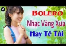 Xem Nhạc Bolero Nhạc Vàng Xưa Hay Tê Tái – Tuyệt Phẩm Bolero – Nhạc Bolero dễ nghe dễ ngủ