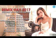 Xem Nhạc Remix Hay Nhất 2017 – Liên Khúc Nhạc Trẻ Remix Hay Nhất 2017