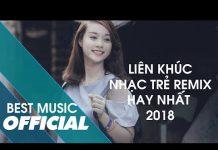 Xem Liên Khúc Nhạc Trẻ Remix Hay Mới Nhất 2018   Lk Nhạc Trẻ Remix Hay Nhất 2018