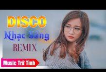Xem Nhạc Sống Disco Remix – LK Nhạc Trữ Tình Remix – Nhạc Vàng Remix Hay Nhất 2018 – Nhạc Sống Remix DJ