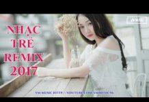 Xem Việt Mix Hay 2017 – Liên Khúc Nhạc Trẻ Remix Buồn Tâm Trạng 2017 P3