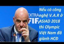 Nếu có công nghệ V.A.R ở ASIAD 2018, Olympic Việt Nam đã có một trận đấu công bằng hơn