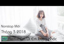 Xem Liên khúc nhạc trẻ remix sôi động tháng 3 2018 | Lk Em Ơi Em Đừng Khóc Remix