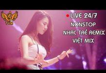 Xem Nhạc Trẻ Remix 2018 – Liên Khúc Nhạc Trẻ Remix Hay Nhất – Nonstop Việt Mix | Top Việt Mix