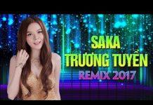 Xem Saka Trương Tuyền Remix 2017 – Liên Khúc Nhạc Trẻ Remix Hay Nhất Saka Trương Tuyền 2017