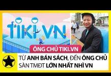 Xem Ông Chủ Tiki – Từ Anh Bán Sách, Đến Ông Chủ Sàn TMĐT Lớn Nhất Nhì Việt Nam