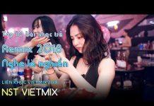 Xem Liên Khúc Việt Mix 2018 Tháng 9 – Top 10 Bài Nhạc Trẻ Remix 2018, NST VietMix Nonstop Việt mix 2018